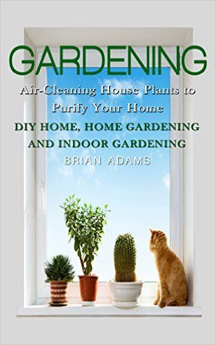 Gardening: Air-Cleaning House Plants to Purify Your Home - DIY Home, Home Gardening & Indoor Gardening (Healthy Home, Gardening for Beginners, Container ... Hacks, Healthier You, Outdoor Gardening) - Kindle edition by Brian Adams. Crafts, Hobbies & Home Kindle eBooks @ Amazon.com.