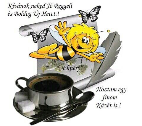 Kívánok neked Jó reggelt és boldog Új hetet! Hoztam egy finom kávét is!