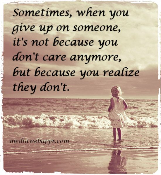 Quotes About Caring For Someone: Quote: Sometimes, When You Give Up On Someone, It`s Not