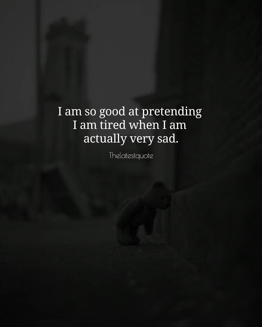 Today I Am Very Sad Quotes: I Am So Good At Pretending I Am Tired When I Am Actually