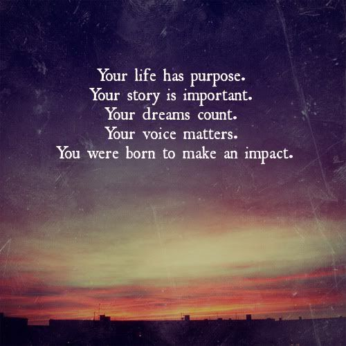 Purpose Of Life Quotes Your life has purpose. Your story is important. Your dreams count  Purpose Of Life Quotes
