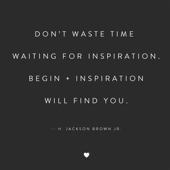 Don't waste time waiting for inspiration. Begin + inspiration will find you.