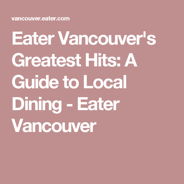 Eater Vancouver's Greatest Hits: A Guide to Local Dining - Eater Vancouver