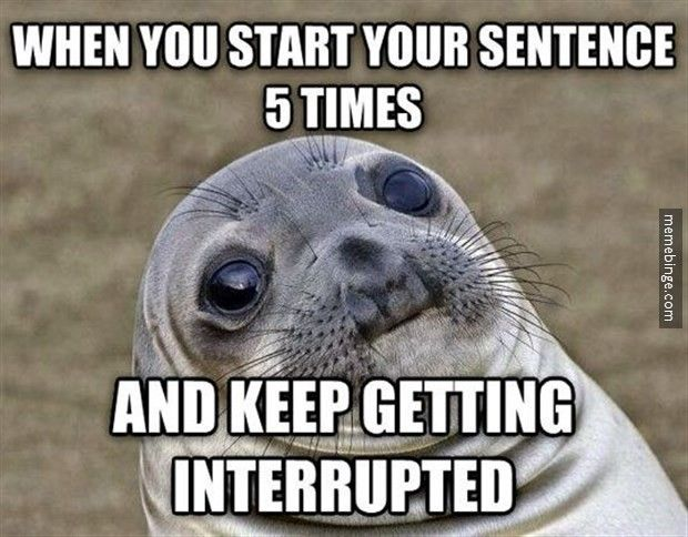 When you start your sentence 5 times.... This happens to me in the classroom on a regular basis.  Sometimes, I even interrupt myself!