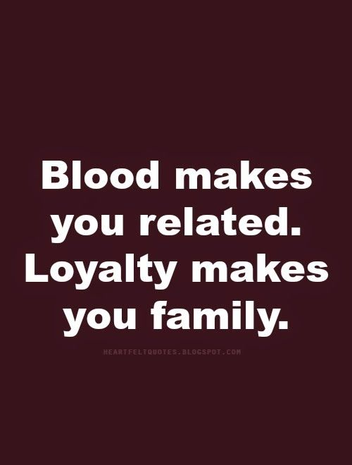 Quotes Blood Makes You Related Loyalty Makes You Family
