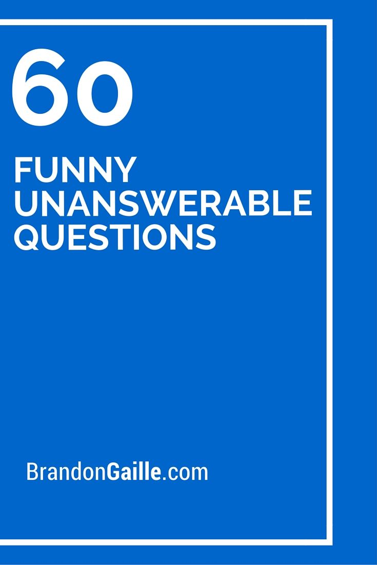 60 Funny Unanswerable Questions | Messages, Card sentiments and Cards