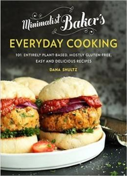 Minimalist Bakers Everyday Cooking: 101 Entirely Plant-based Mostly Gluten-free Easy And Delicious Recipes