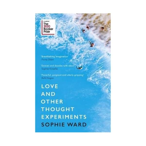 Love and Other Thought Experiments : Longlisted for the Booker Prize 2020 ISBN: 9781472154606 PUBLICATION DATE: 11 August 2020  LONGLISTED FOR THE BOOKER PRIZE 2020FEATURING ON BBC 2'S _BETWEEN THE COVERS_'Sophie Ward is a dazzling talent who writes like a modern-day F Scott Fitzgerald' Elizabeth Day, author of _How To Fail_'An act of such breath-taking imagination, daring and detail that the journey we are on is believable and the debate in the mind non-stop. There are elements