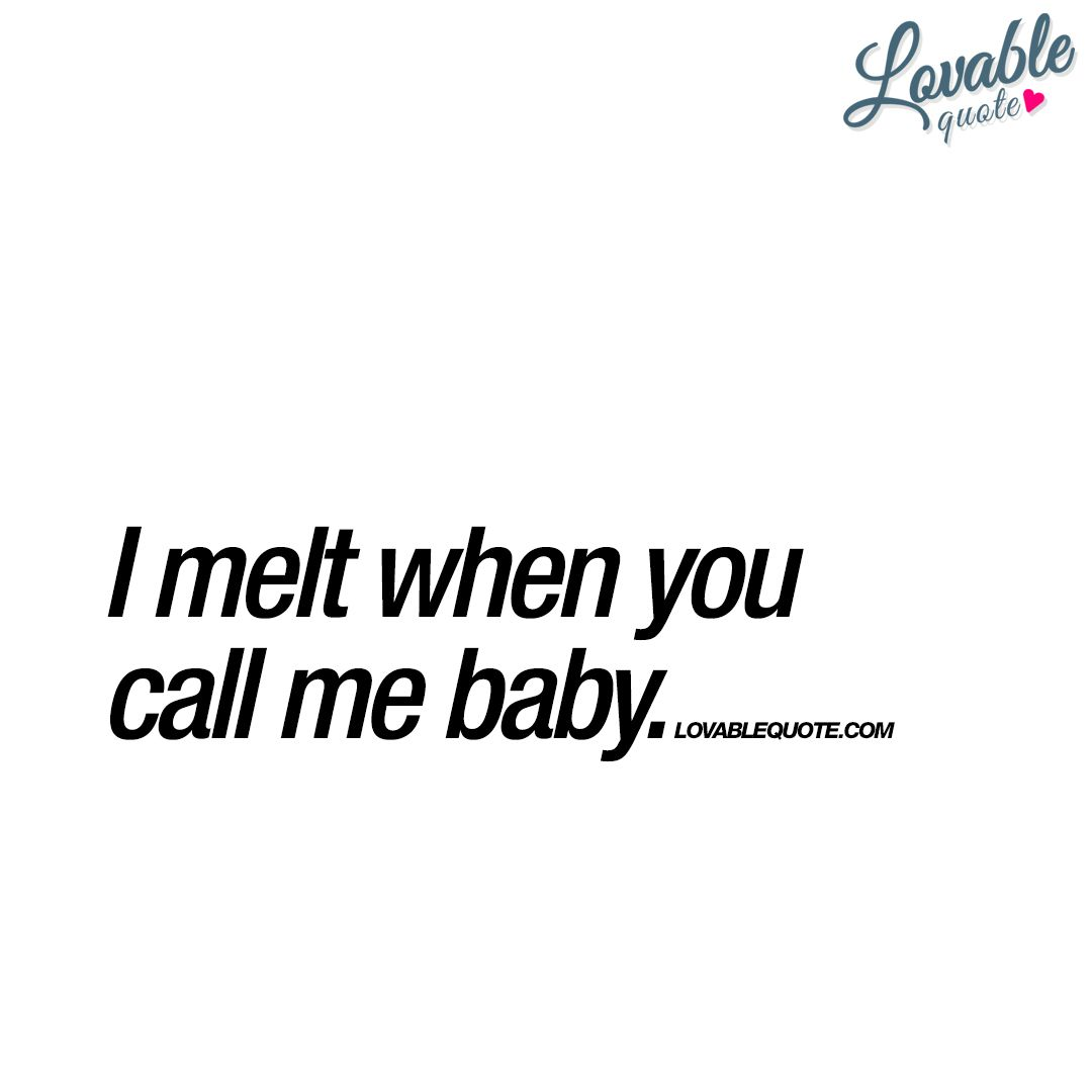 I Melt When You Call Me Baby Cute Quotes For Him My Baby Quotes