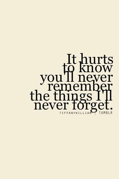 It Hurts To Know Youll Never Remember The Things Ill Never Forget