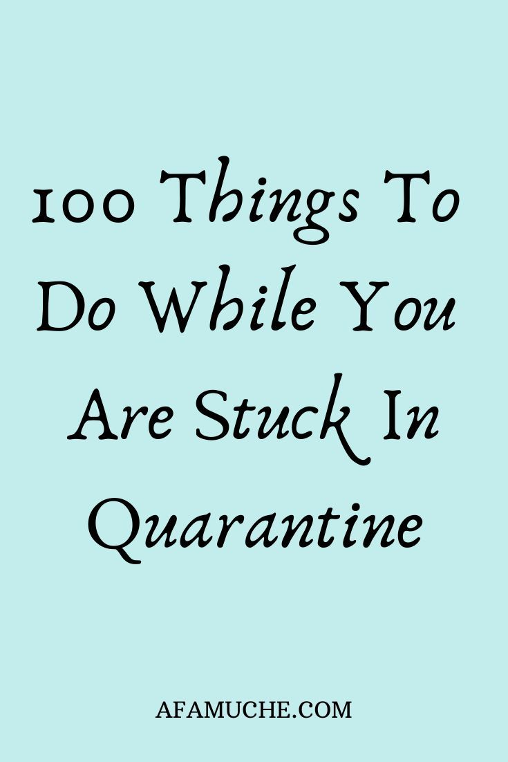 100 Things to Do While You are Stuck in Quarantine