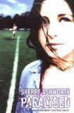 Paralysed by Sherry Ashworth - It was just like any other Saturday morning for Simon - a rugby match at school, with his girlfriend Emma in the crowd. But then an accident changes everything; leaving Simon paralysed, Emma devastated and Simon's best mate Danny stricken with guilt. How do you cope when your future is snatched from you?