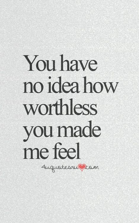 You Made Me Feel Just Like The Rest Of Them Didutterly Worthless