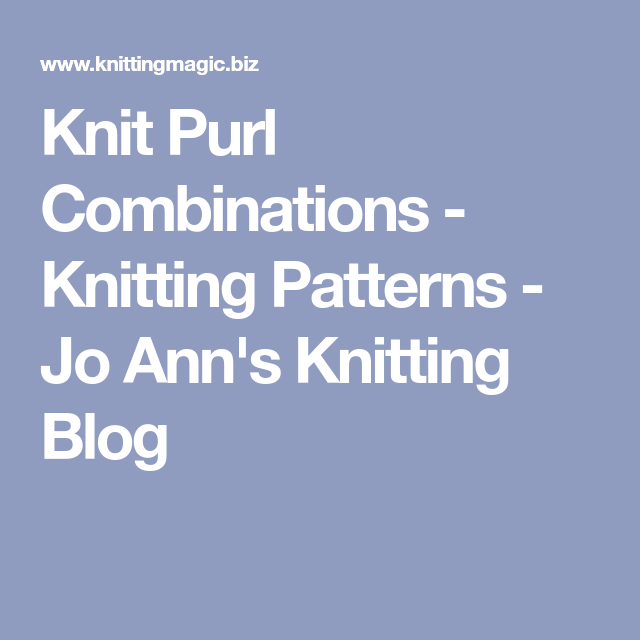 Knit Purl Combinations Knitting Patterns Jo Anns Knitting Blog