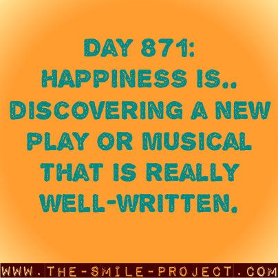 Day 871 Happiness is.. discovering a new play or musical that is really well-written  www.the-smile-project.com