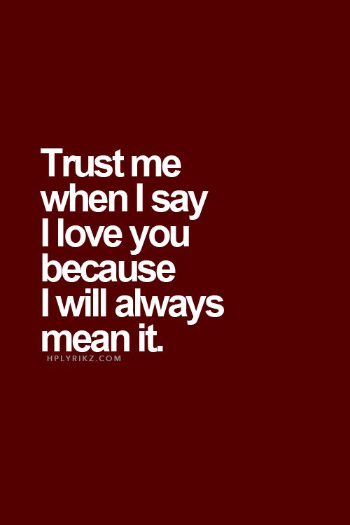 Quote: Trust me when I say I love you because I will always mean