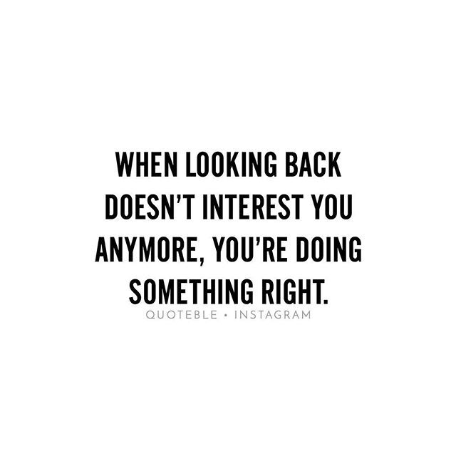When looking back doesn't interest you anymore, you're doing something right. #quoteble