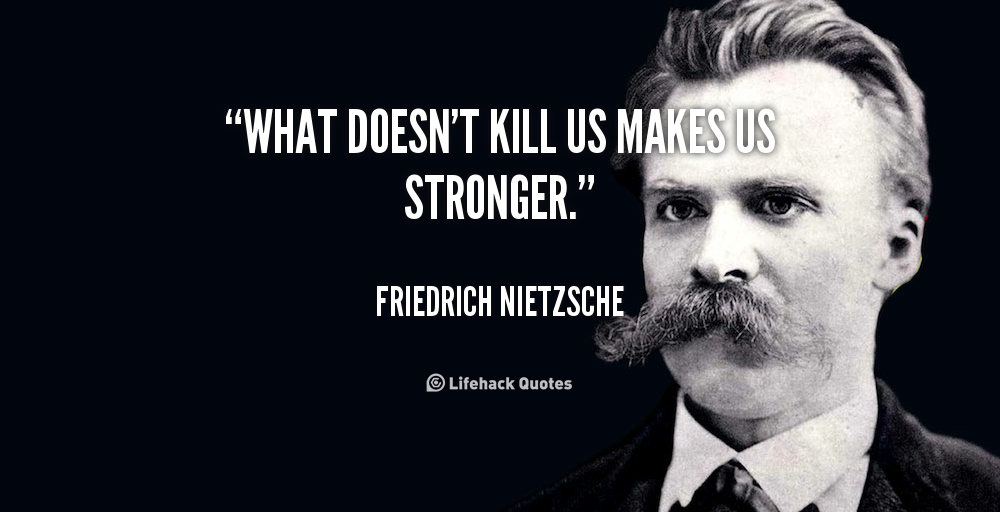 What doesn't kill us makes us stronger. - Friedrich Nietzsche at Lifehack Quotes