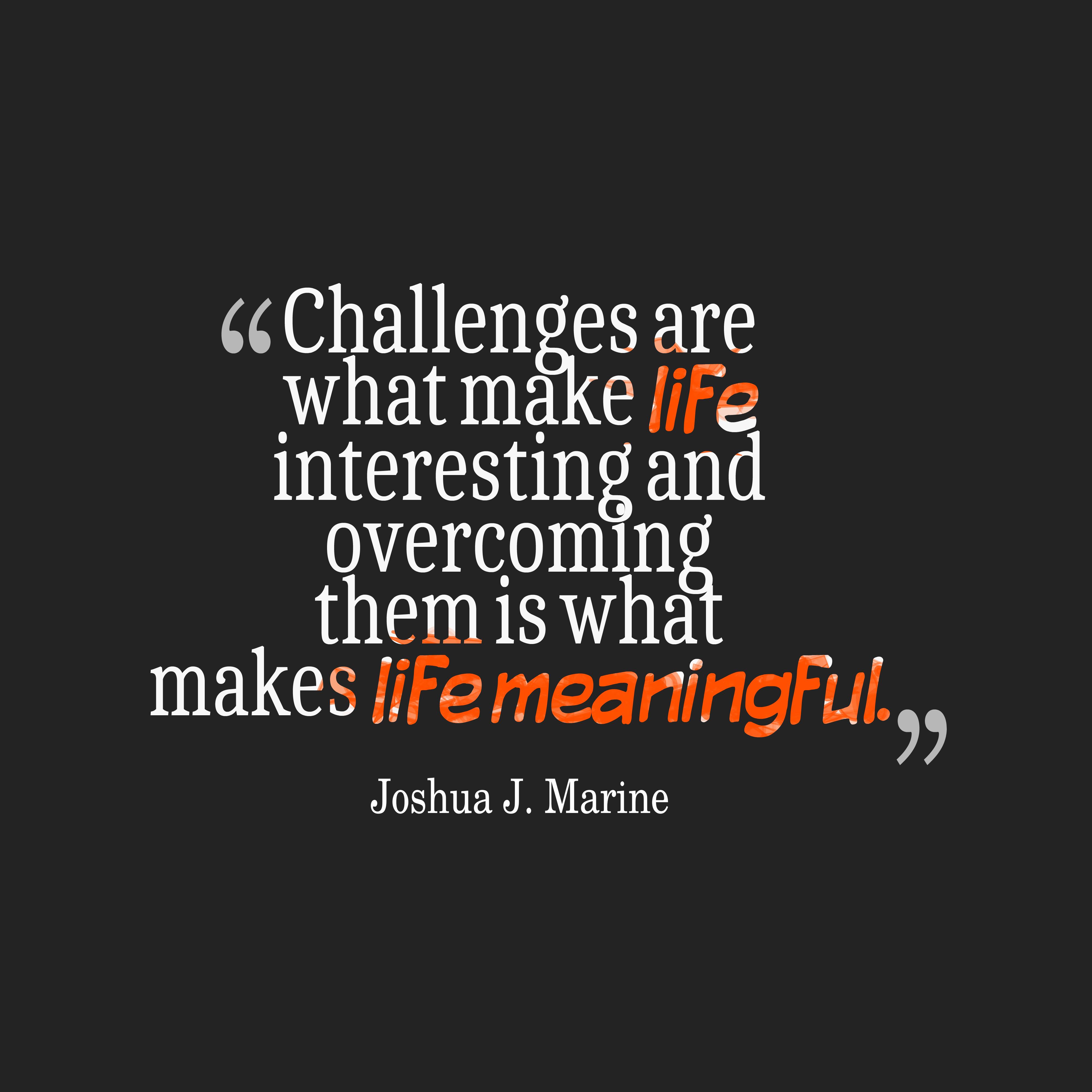 Life Challenges Quotes Challengesarewhatmakelife__Quotesbyjoshuaj.marine35