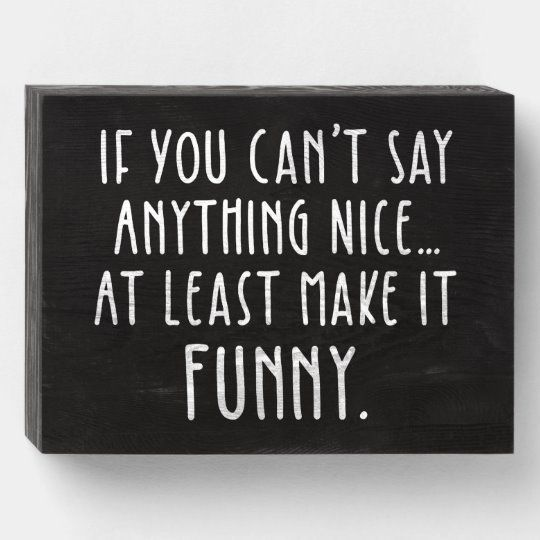 If You Can't Say Anything Nice, Make It Funny Wooden Box Sign | Zazzle.com