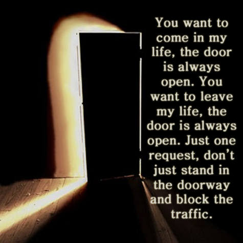 You Want To Come In My Life The Door Is Always Open You Want To Leave My Life The Door Is Always Open Just One Request Left Quotes Life Words