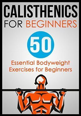 calisthenics for beginners 50 essential bodyweight