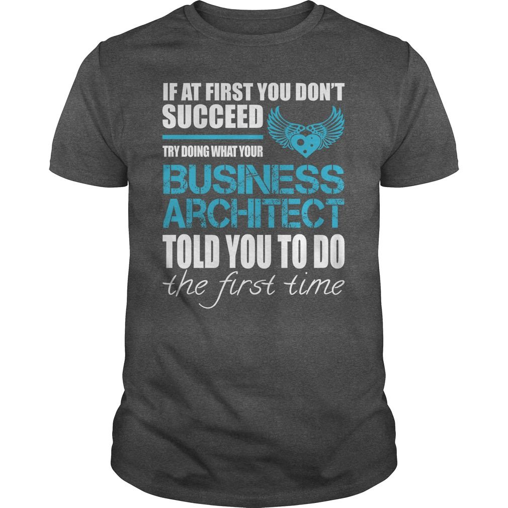 If At First You Don't Succeed Try Doing What Your Business Architect Told You To Do The First Time T-Shirt, Hoodie Business Architect