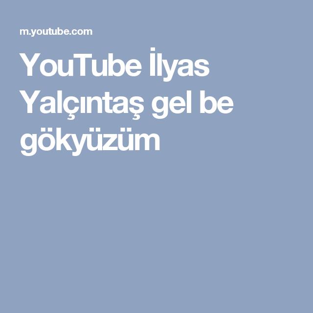 Youtube Ilyas Yalcintas Gel Be Gokyuzum Youtube Sarkilar Gelin