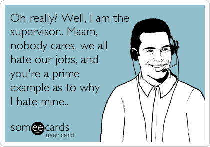 Oh really? Well, I am the supervisor.. Ma'am, nobody cares, we all hate our jobs, and you're a prime example as to why I hate mine..