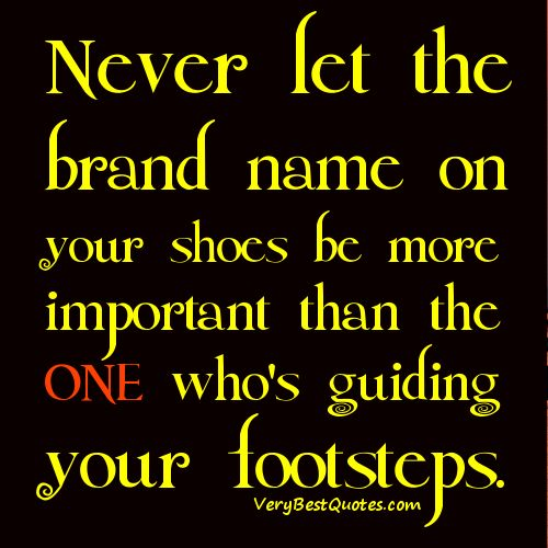 Life Lessons Quotes Never Let The Brand Name On Your Shoes Be More Important Than The One Who S Guiding Your Footsteps Life Lesson Quotes Life Quotes Quotes