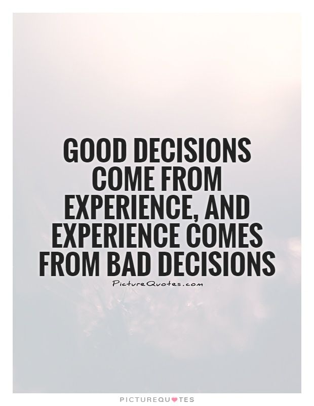 Decision Quotes Gooddecisionscomefromexperienceandexperiencecomesfrombad