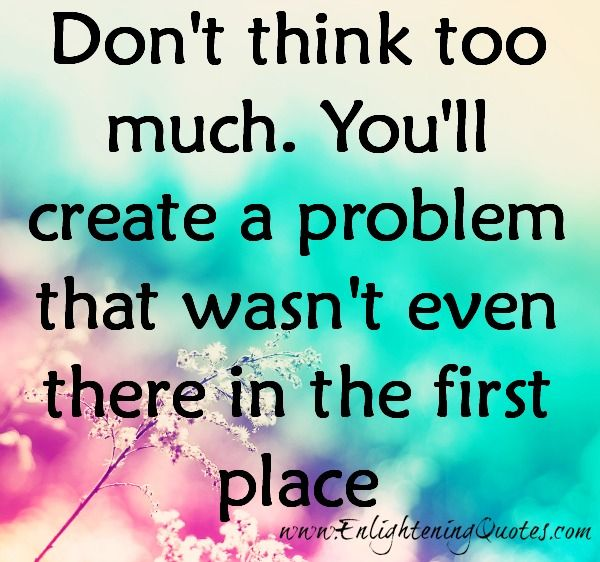 Don T Think Too Much About Your Issues In Life Dont Think Too Much Inspirational Words Life