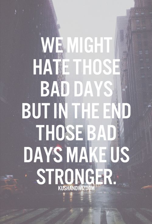 We might hate those bad days, but in the end those bad