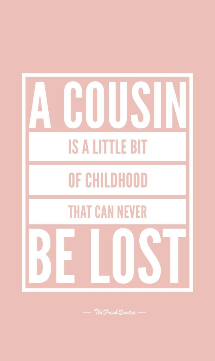 A Cousin Alittle Bit Of Childhood That Can Never Be Lost Funny Cousin Quotes Cousin Quotes Best Cousin Quotes