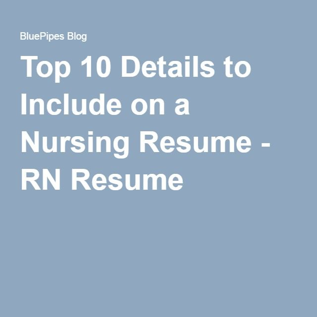 Top 10 Details to Include on a Nursing Resume - RN Resume Rn - resume rn