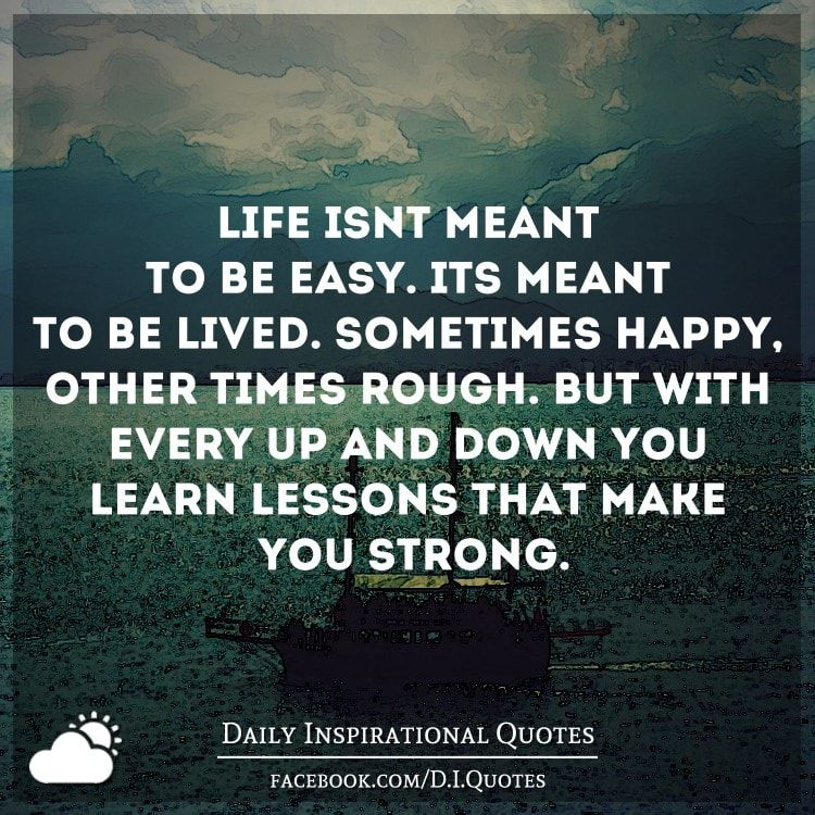 Life isn't meant to be easy. It's meant to be lived