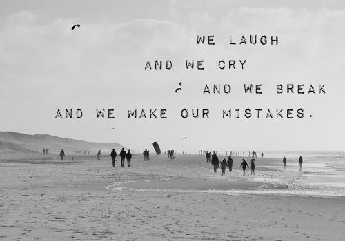 """""""We Laugh And We Cry And We Break And We Make Our Mistakes"""