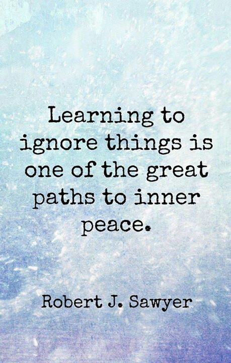 Learning to ignore things is one of the great paths to inner peace ~ Robert J. Sawyer