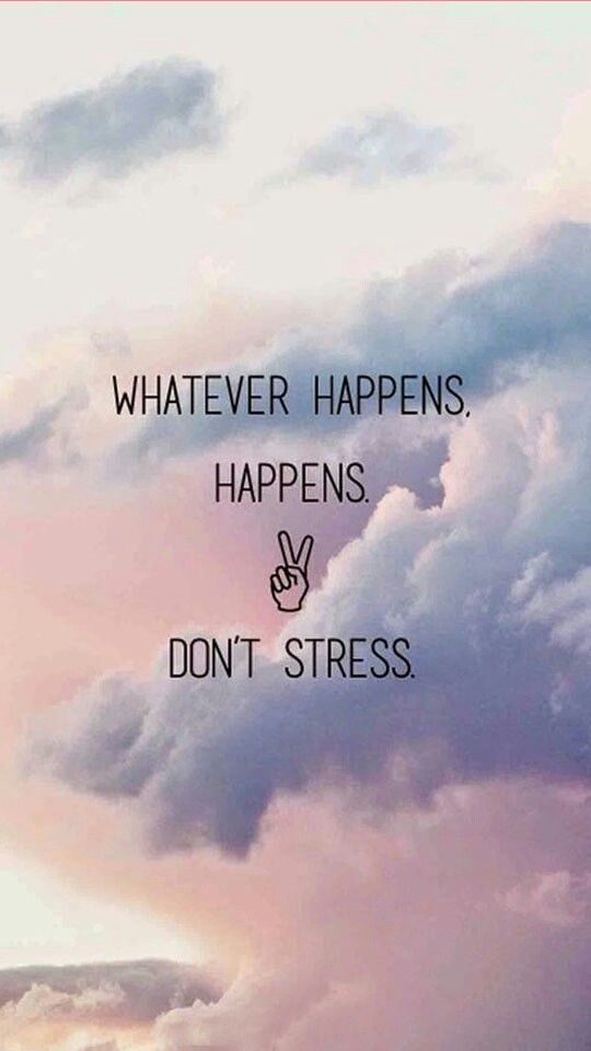 Whatever Happens Dont Stress Life Quotes Totally Agree But Work For It To Happen