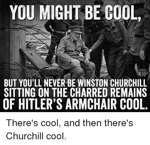 YOU MIGHT BE COOL BUT YOULL NEVER BE WINSTON CHURCHILL SITTING ON THE CHARRED REMAINS OF HITLER'S ARMCHAIR COOL There's Cool and Then There's Churchill Cool   Meme on ME.ME