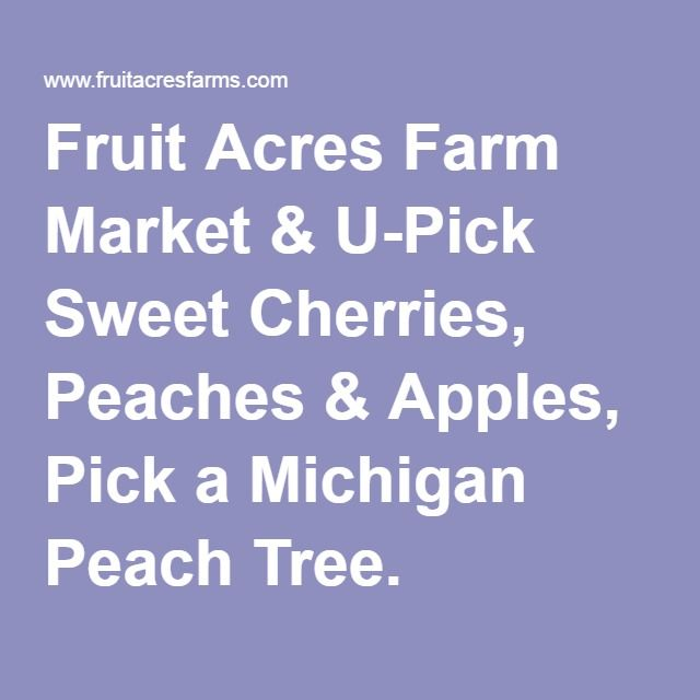 Fruit Acres Farm Market & U-Pick Sweet Cherries, Peaches & Apples, Pick a Michigan Peach Tree.