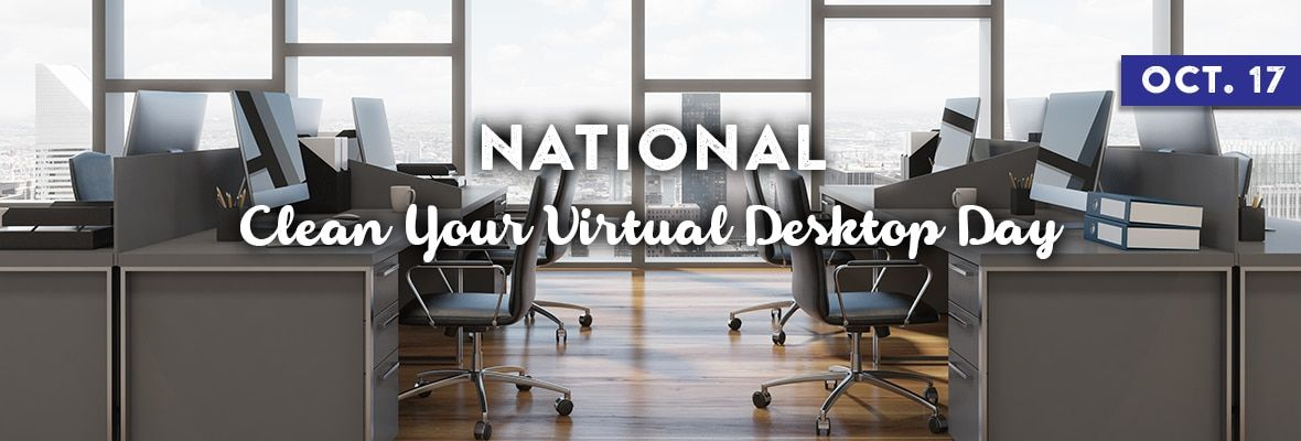 NATIONAL CLEAN YOUR VIRTUAL DESKTOP DAY October 17, 2020
