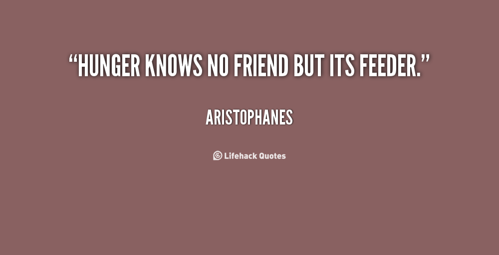 Hunger Quotes Gorgeous Hunger Knows No Friend But Its Feeder Aristophanes At Lifehack
