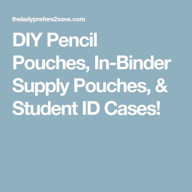 DIY Pencil Pouches, In-Binder Supply Pouches, & Student ID