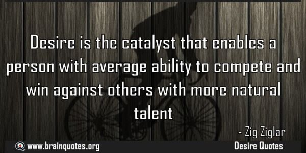Desire is the catalyst that enables a person with average ability to compete  Desire is the catalyst that enables a person with average ability to compete and win against others with more natural talent  For more #brainquotes http://ift.tt/28SuTT3  The post Desire is the catalyst that enables a person with average ability to compete appeared first on Brain Quotes.  http://ift.tt/2dU3kYB