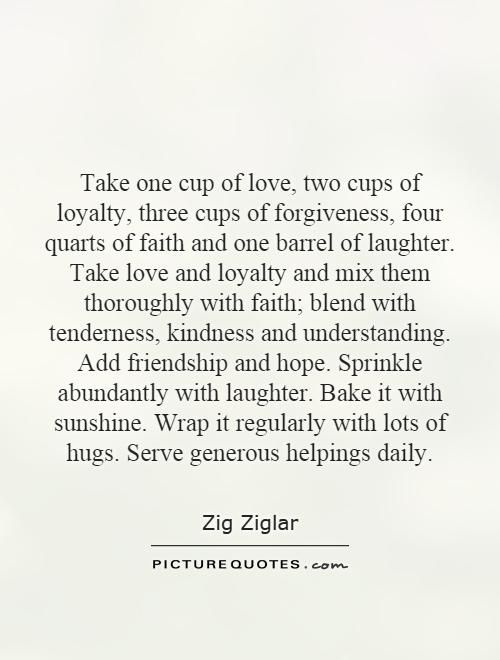 Take One Cup Of Love Two Cups Of Loyalty Three Cups Of Forgiveness Four Quarts Of Faith And One Barrel Of Laughter Take Love And Loyalty And Mix Them