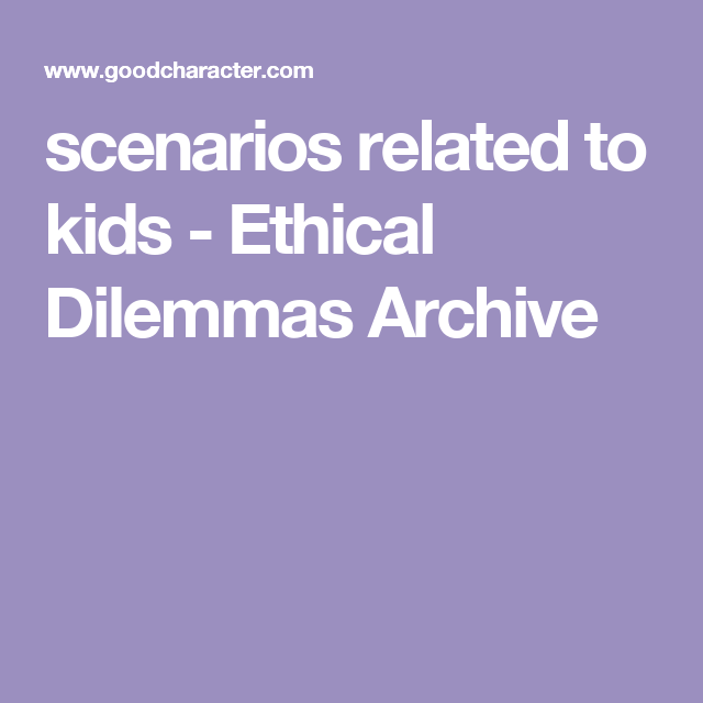 scenarios related to kids - Ethical Dilemmas Archive | P