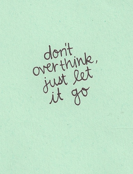 Dont Overthink Just Let It Go Easier Said Than Done But We All