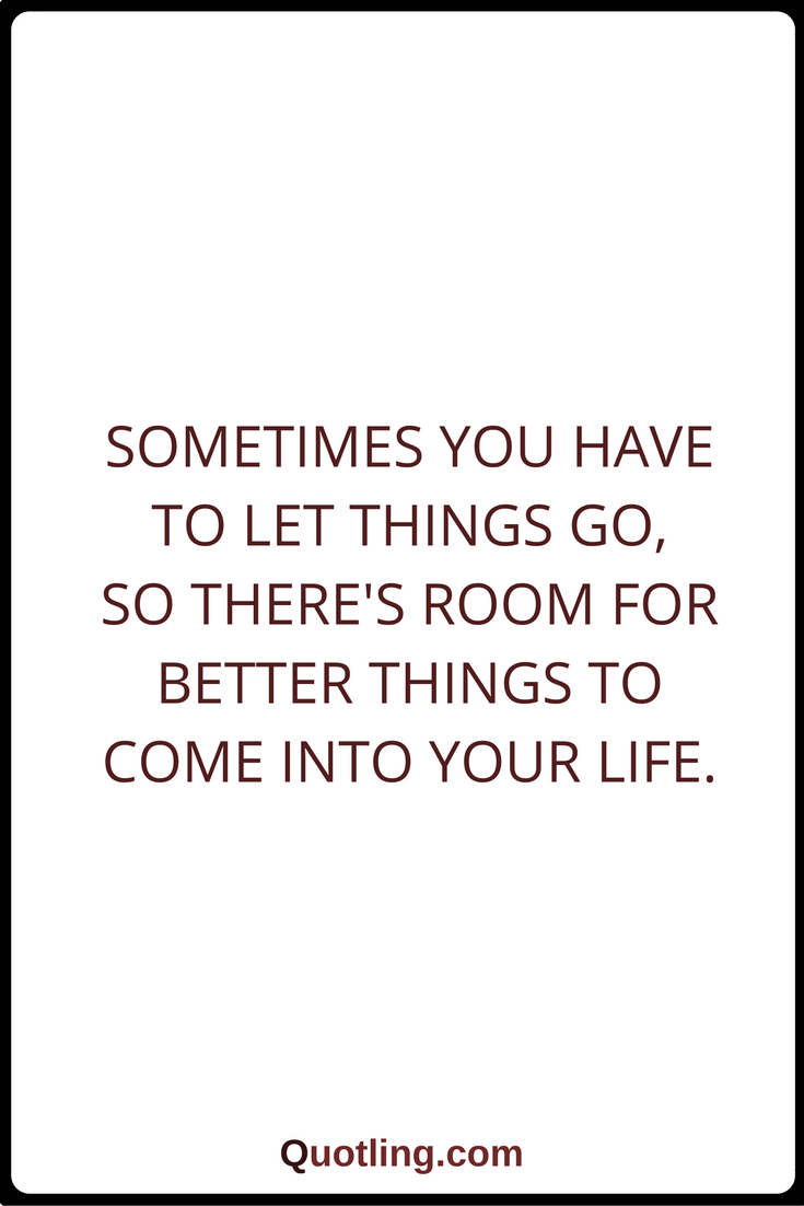 Let Go Quotes Sometimes You Have To Let Things Go So Theres Room