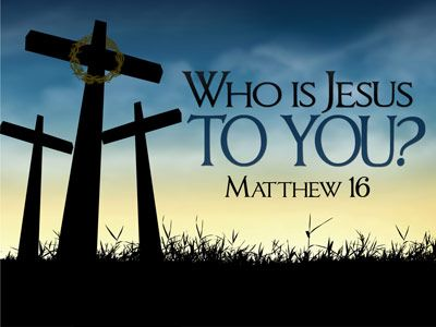 Who is Jesus to you?  Matthew 16